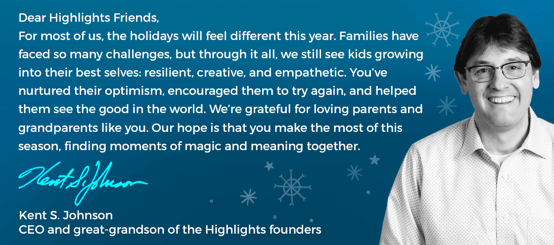 A message from the Highlights CEO, Kent Johnson: For most of us, the holidays will feel different this year. Families have faced so many challenges, but through it all, we still see kids growing into their best selves.
