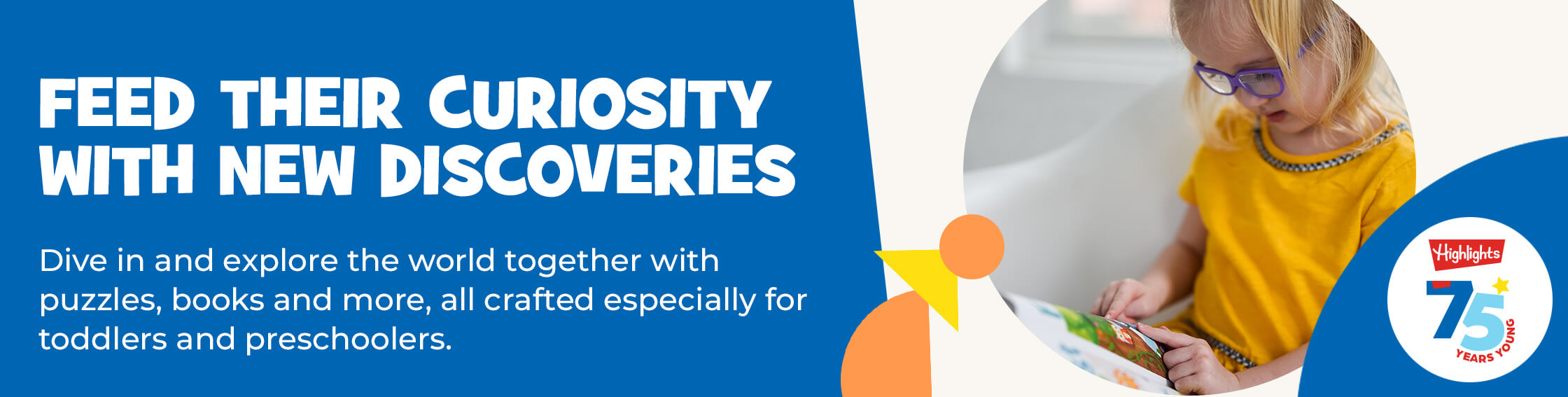 Feed their curiosity with new discoveries you can make together – explore this collection of puzzles, books and more all crafted especially for toddlers and preschoolers.