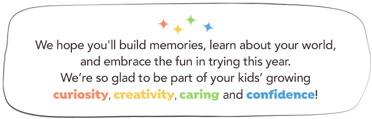 We encourage kids to explore, discover and seize every opportunity to try something new. We hope your family will share memorable experiences, learn more about the world around you, and discover the fun in trying. We're so glad to be part of your kids' growing curiosity, creativity, caring and confidence!